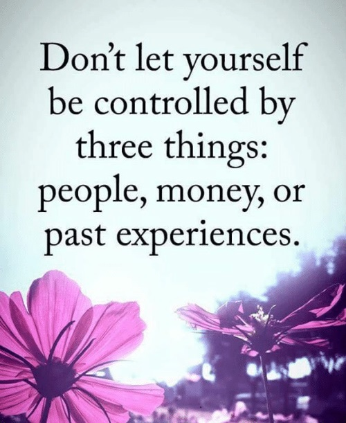 Dont let yourself be controlled by three things ...